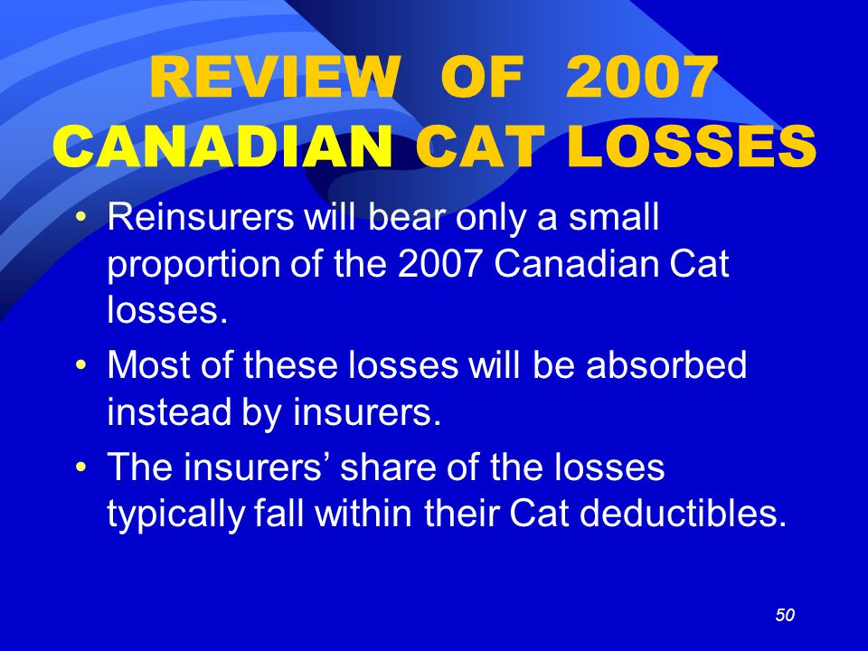 50 REVIEW OF 2007 CANADIAN CAT LOSSES Reinsurers will bear only a small proportion of the 2007 Canadian Cat losses. Most of these losses will be absor