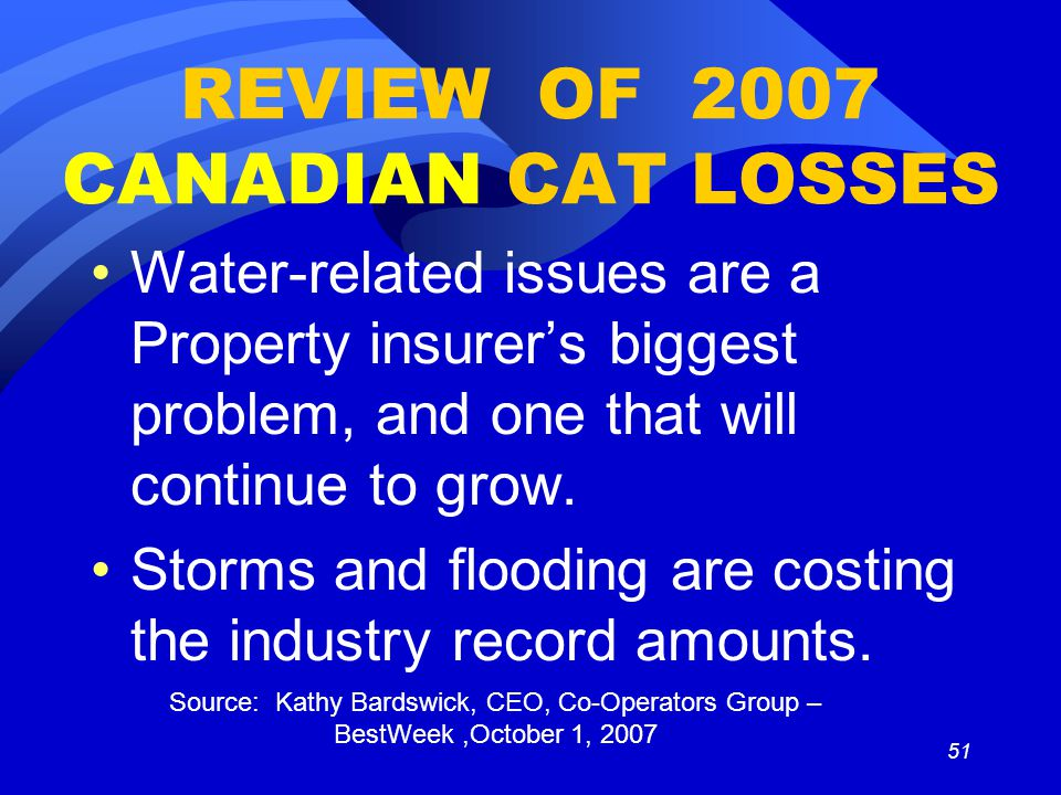 51 REVIEW OF 2007 CANADIAN CAT LOSSES Water-related issues are a Property insurer's biggest problem, and one that will continue to grow.
