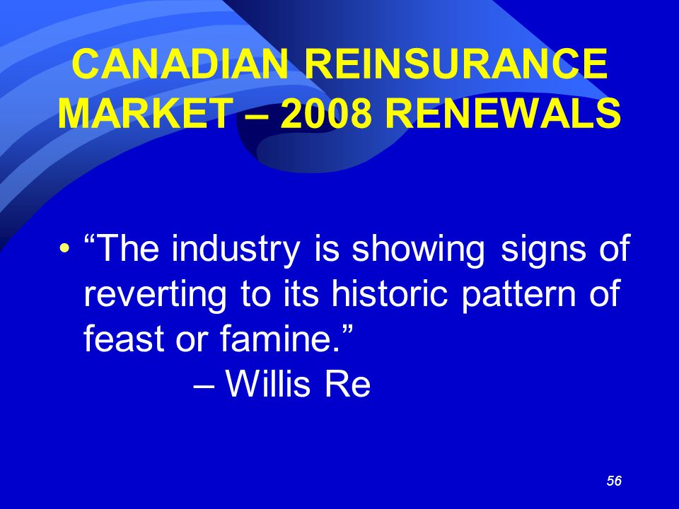 56 CANADIAN REINSURANCE MARKET – 2008 RENEWALS The industry is showing signs of reverting to its historic pattern of feast or famine. – Willis Re