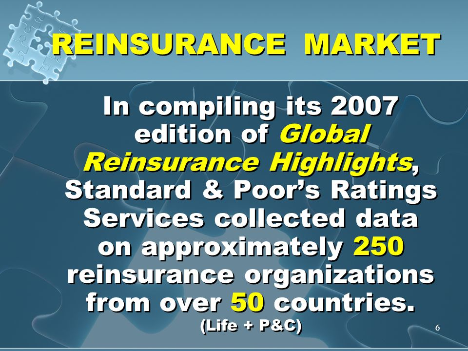 6 REINSURANCE MARKET In compiling its 2007 edition of Global Reinsurance Highlights, Standard & Poor's Ratings Services collected data on approximately 250 reinsurance organizations from over 50 countries.