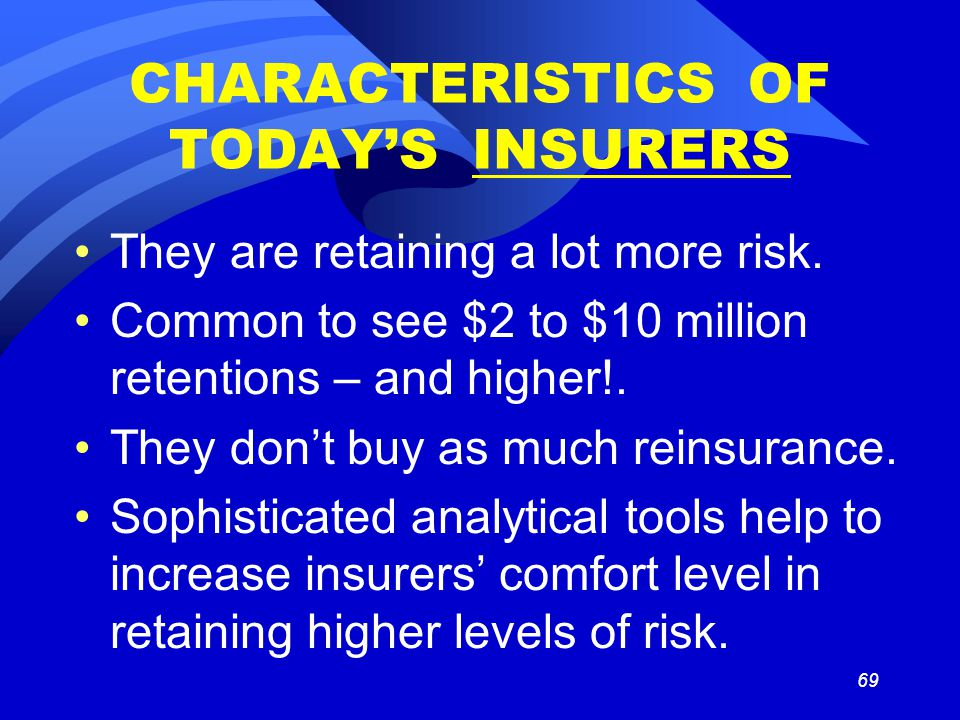 69 CHARACTERISTICS OF TODAY'S INSURERS They are retaining a lot more risk. Common to see $2 to $10 million retentions – and higher!. They don't buy as