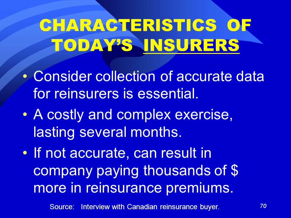 70 CHARACTERISTICS OF TODAY'S INSURERS Consider collection of accurate data for reinsurers is essential.