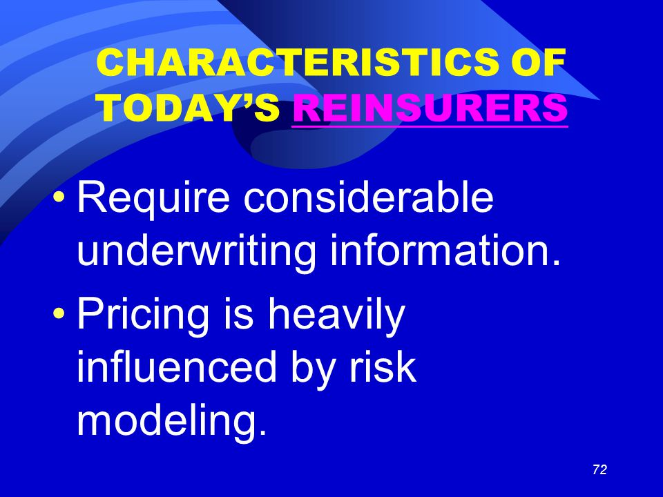 72 CHARACTERISTICS OF TODAY'S REINSURERS Require considerable underwriting information. Pricing is heavily influenced by risk modeling.