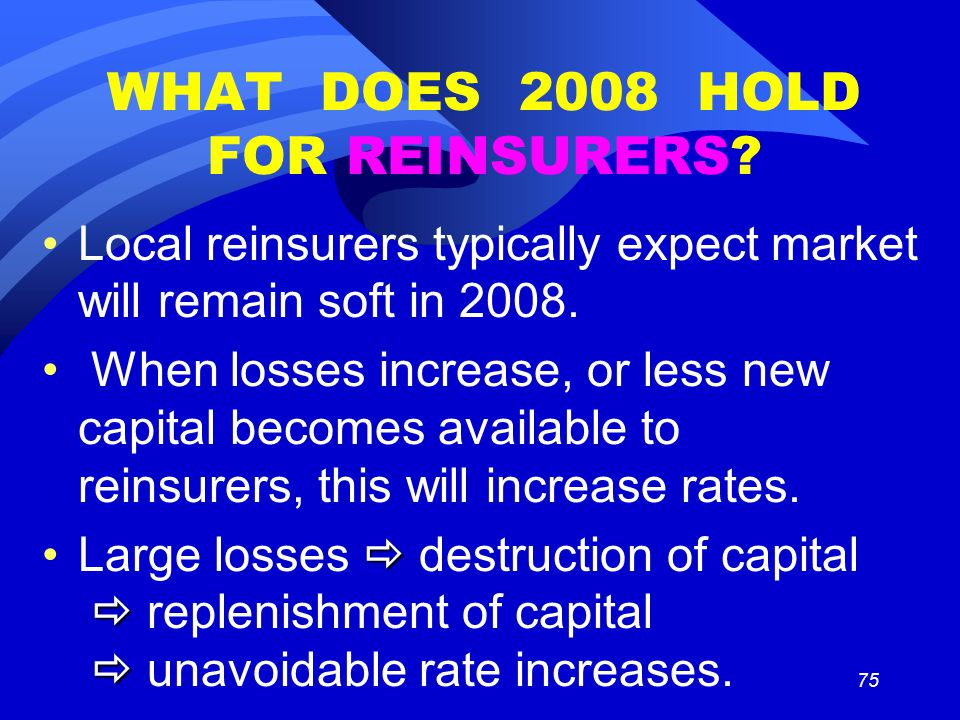 75 WHAT DOES 2008 HOLD FOR REINSURERS? Local reinsurers typically expect market will remain soft in 2008. When losses increase, or less new capital be