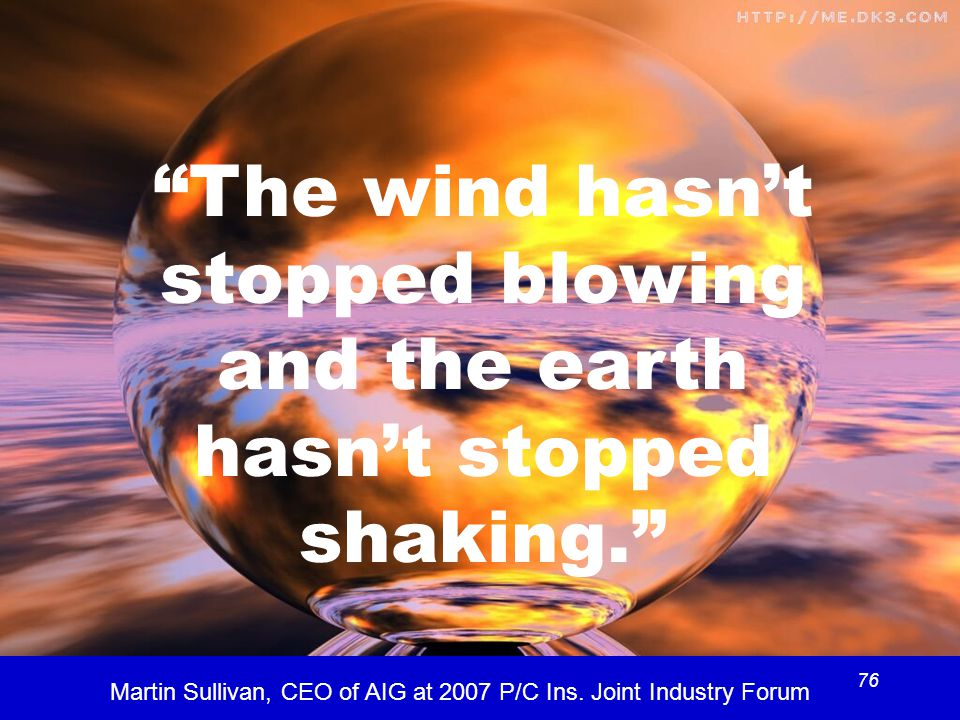 76 The wind hasn't stopped blowing and the earth hasn't stopped shaking. Martin Sullivan, CEO of AIG at 2007 P/C Ins.