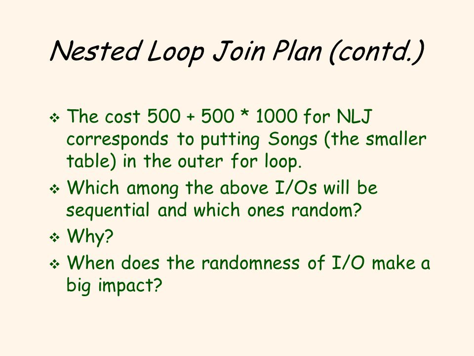 Nested Loop Join Plan (contd.) v The cost 500 + 500 * 1000 for NLJ corresponds to putting Songs (the smaller table) in the outer for loop.