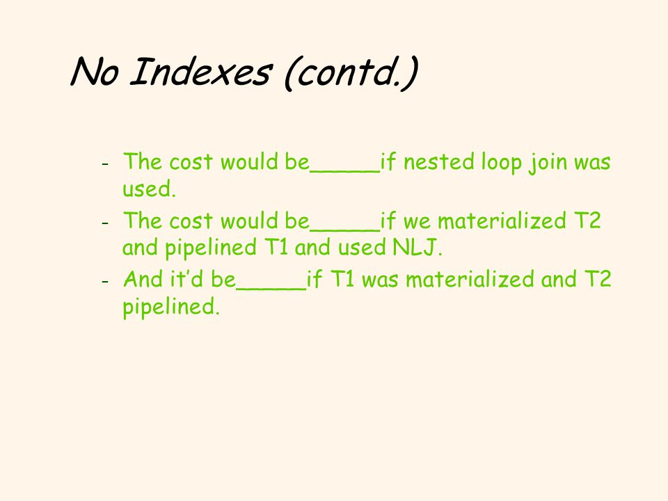 No Indexes (contd.) – The cost would be_____if nested loop join was used. – The cost would be_____if we materialized T2 and pipelined T1 and used NLJ.