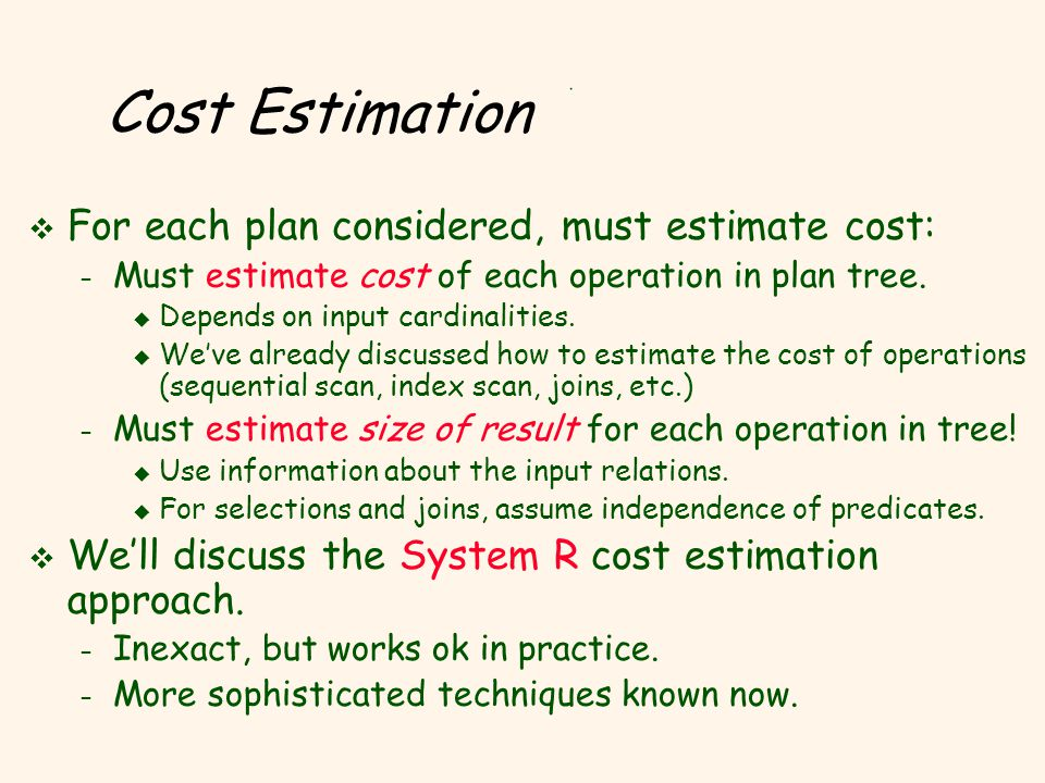 Cost Estimation v For each plan considered, must estimate cost: – Must estimate cost of each operation in plan tree. u Depends on input cardinalities.