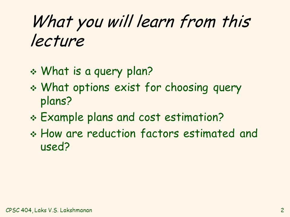 CPSC 404, Laks V.S. Lakshmanan2 What you will learn from this lecture v What is a query plan? v What options exist for choosing query plans? v Example