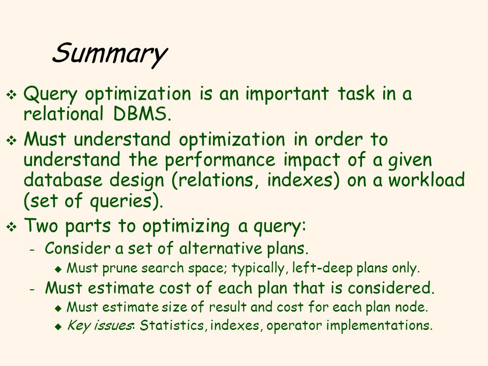 Summary v Query optimization is an important task in a relational DBMS. v Must understand optimization in order to understand the performance impact o