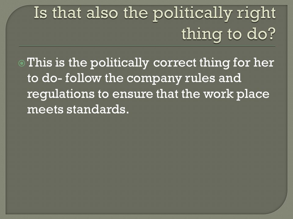  This is the politically correct thing for her to do- follow the company rules and regulations to ensure that the work place meets standards.