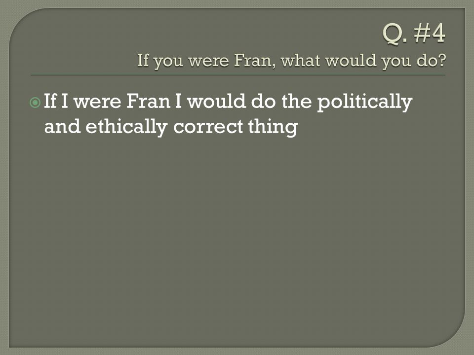  If I were Fran I would do the politically and ethically correct thing