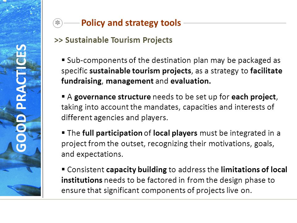 Policy and strategy tools  Sub-components of the destination plan may be packaged as specific sustainable tourism projects, as a strategy to facilita