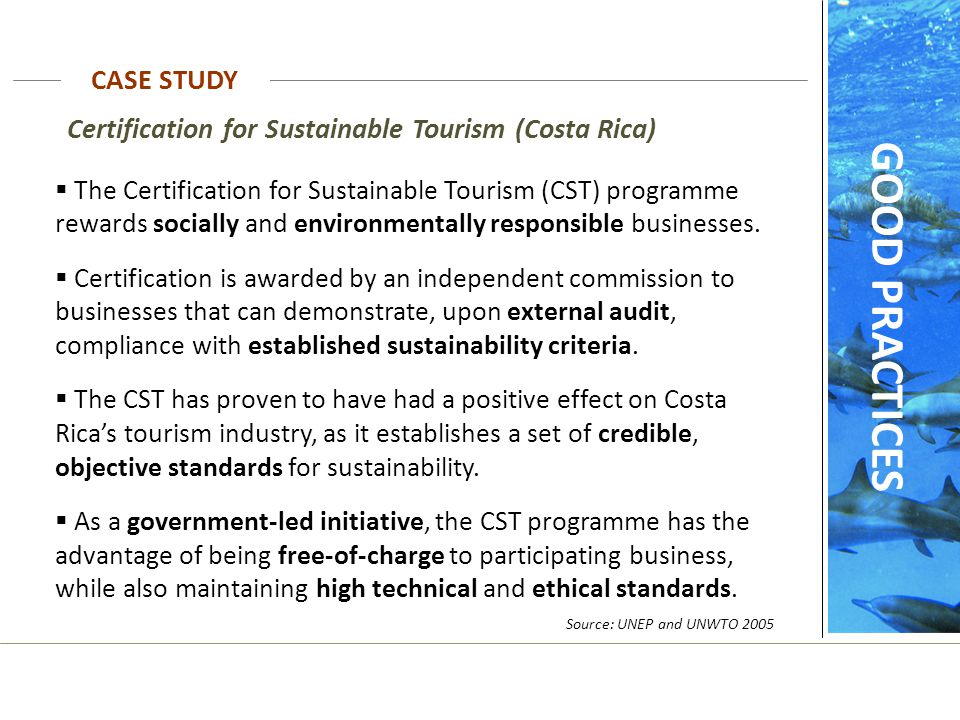 Source: UNEP and UNWTO 2005 Certification for Sustainable Tourism (Costa Rica)  The Certification for Sustainable Tourism (CST) programme rewards soc