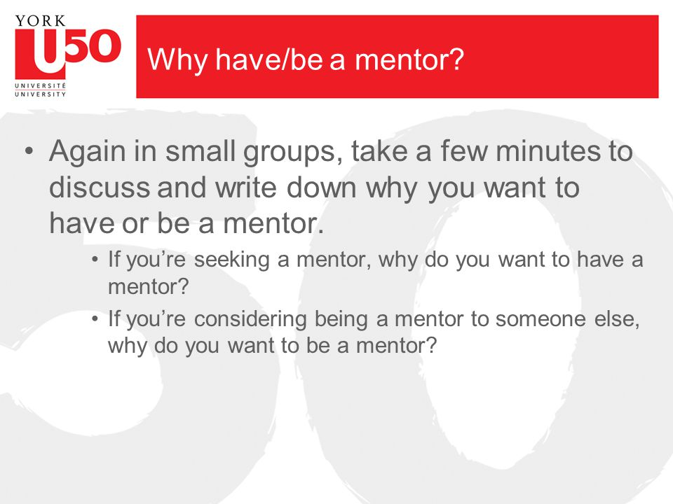 Why have/be a mentor? Again in small groups, take a few minutes to discuss and write down why you want to have or be a mentor. If you're seeking a men