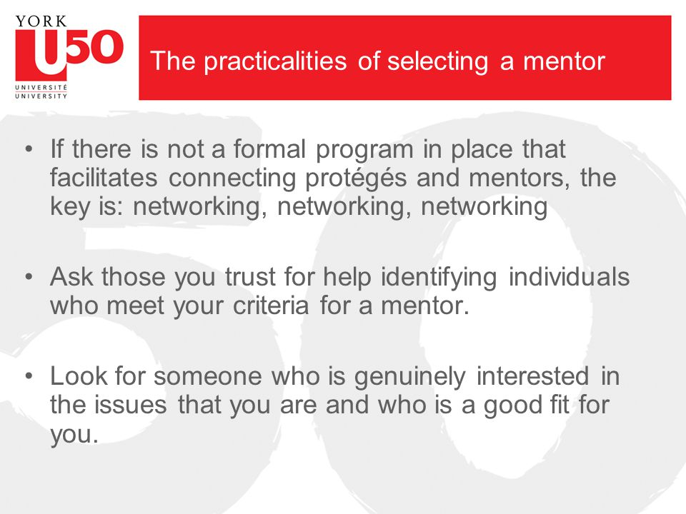 The practicalities of selecting a mentor If there is not a formal program in place that facilitates connecting protégés and mentors, the key is: netwo