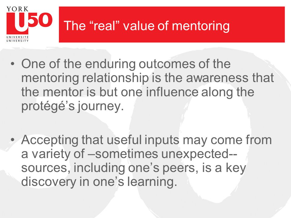 The real value of mentoring One of the enduring outcomes of the mentoring relationship is the awareness that the mentor is but one influence along the protégé's journey.