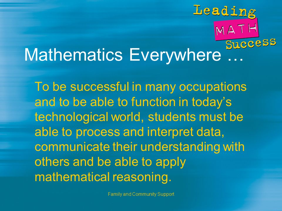 Family and Community Support Mathematics Everywhere … To be successful in many occupations and to be able to function in today's technological world, students must be able to process and interpret data, communicate their understanding with others and be able to apply mathematical reasoning.