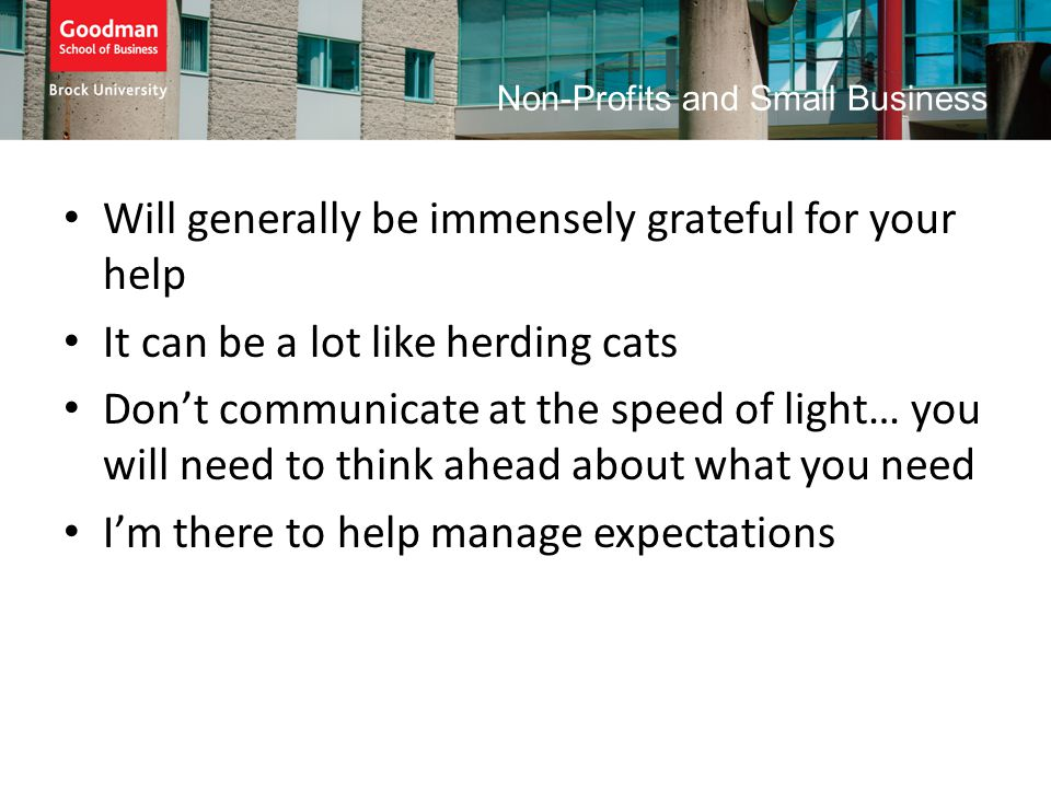 Non-Profits and Small Business Will generally be immensely grateful for your help It can be a lot like herding cats Don't communicate at the speed of