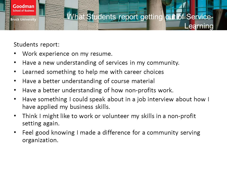 What Students report getting out of Service- Learning Students report: Work experience on my resume. Have a new understanding of services in my commun