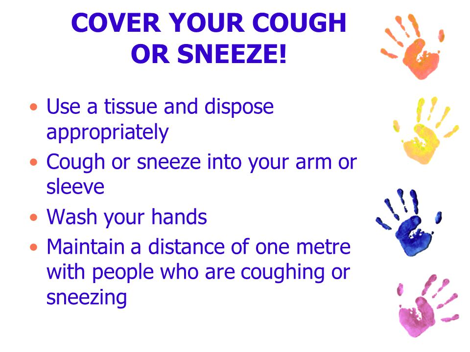 Use a tissue and dispose appropriately Cough or sneeze into your arm or sleeve Wash your hands Maintain a distance of one metre with people who are co