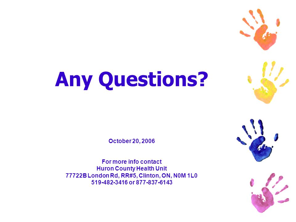 Any Questions? October 20, 2006 For more info contact Huron County Health Unit 77722B London Rd, RR#5, Clinton, ON, N0M 1L0 519-482-3416 or 877-837-61