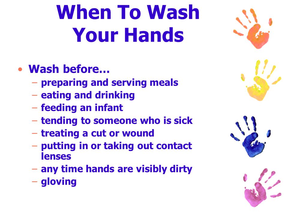 When To Wash Your Hands Wash before… –preparing and serving meals –eating and drinking –feeding an infant –tending to someone who is sick –treating a