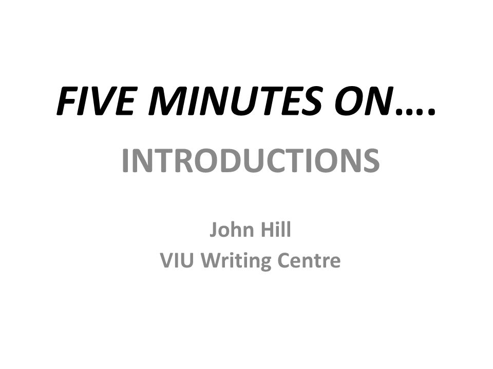 FIVE MINUTES ON…. INTRODUCTIONS John Hill VIU Writing Centre