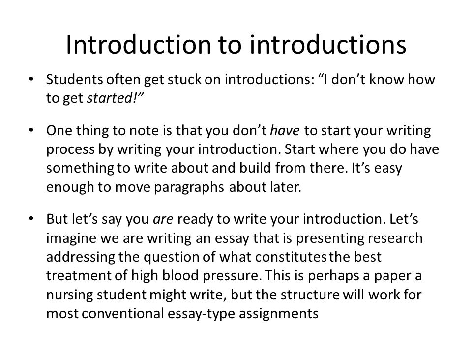 Introduction to introductions Students often get stuck on introductions: I don't know how to get started! One thing to note is that you don't have to start your writing process by writing your introduction.