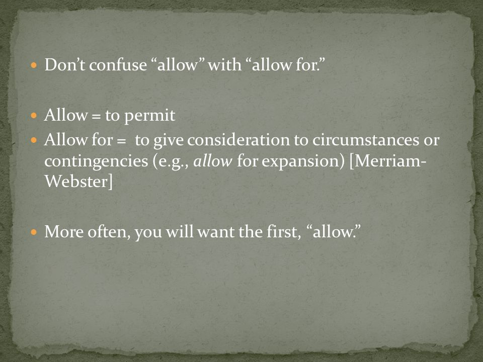 """Don't confuse """"allow"""" with """"allow for."""" Allow = to permit Allow for = to give consideration to circumstances or contingencies (e.g., allow for expansi"""