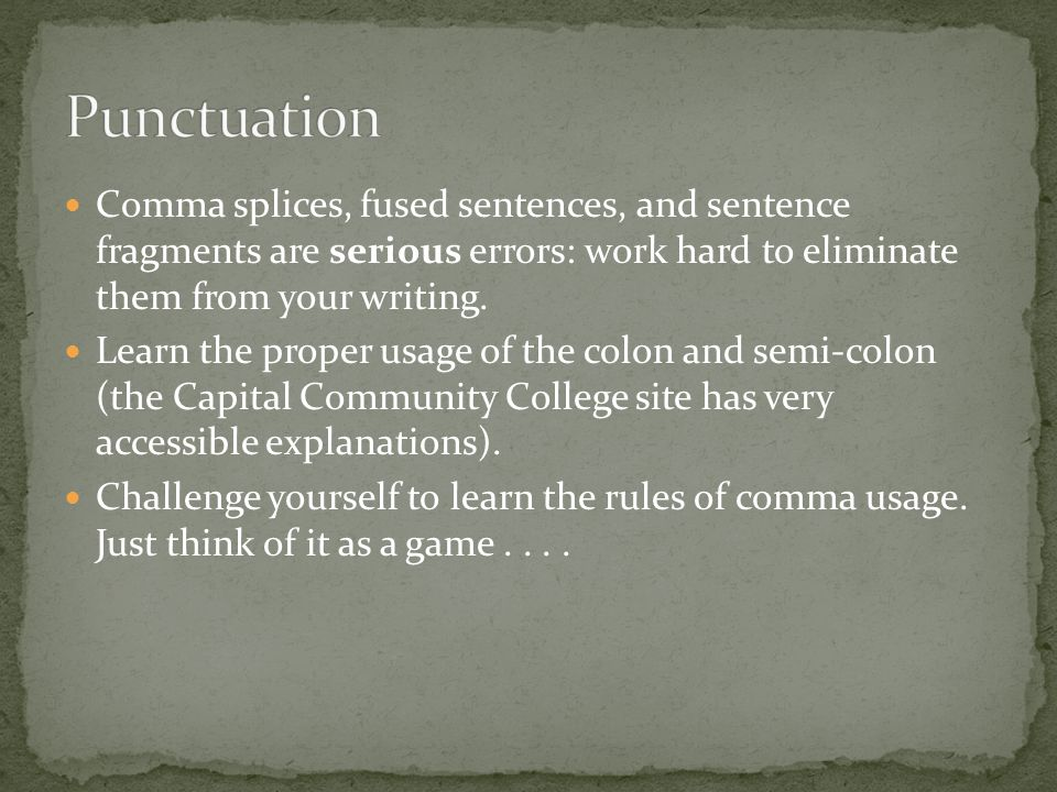 Comma splices, fused sentences, and sentence fragments are serious errors: work hard to eliminate them from your writing.