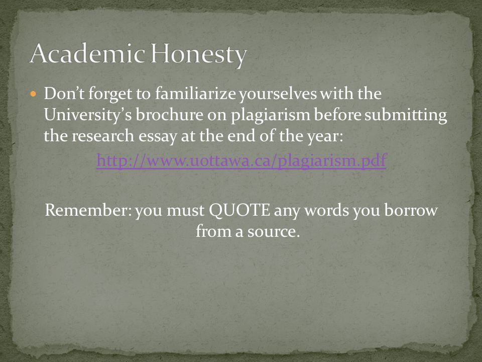 Don't forget to familiarize yourselves with the University's brochure on plagiarism before submitting the research essay at the end of the year: http://www.uottawa.ca/plagiarism.pdf Remember: you must QUOTE any words you borrow from a source.