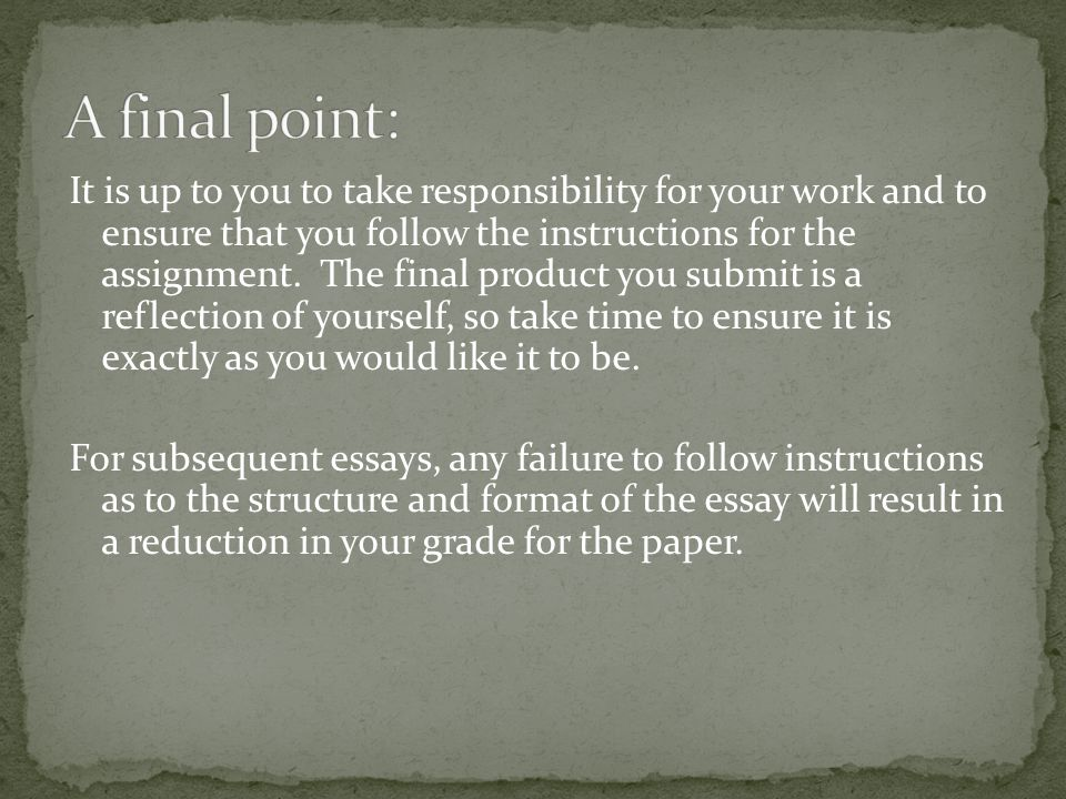 It is up to you to take responsibility for your work and to ensure that you follow the instructions for the assignment.