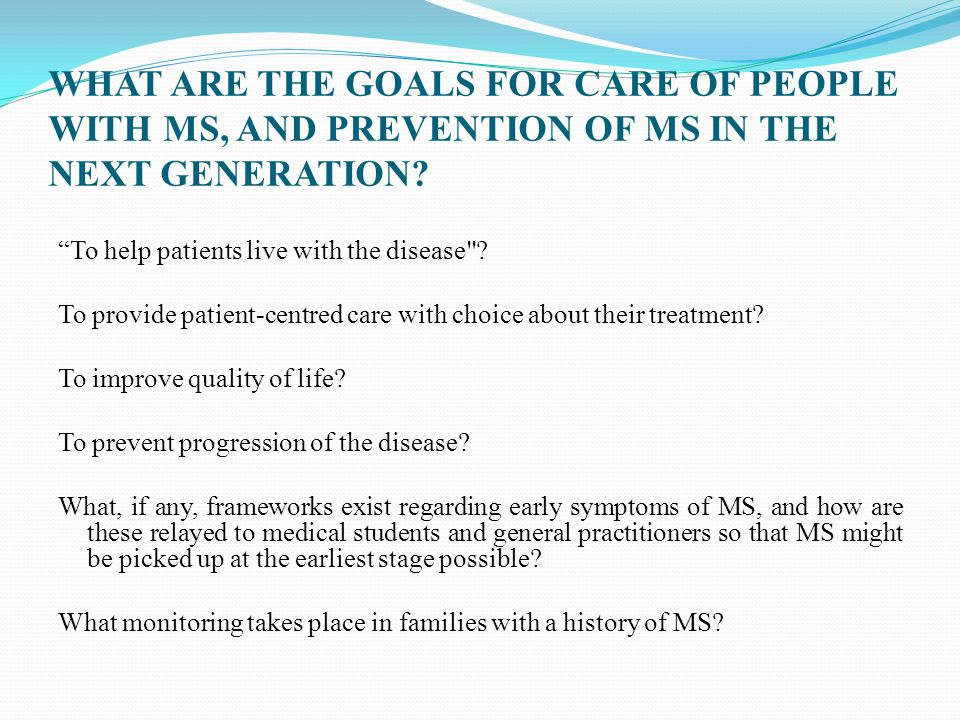 "WHAT ARE THE GOALS FOR CARE OF PEOPLE WITH MS, AND PREVENTION OF MS IN THE NEXT GENERATION? ""To help patients live with the disease"