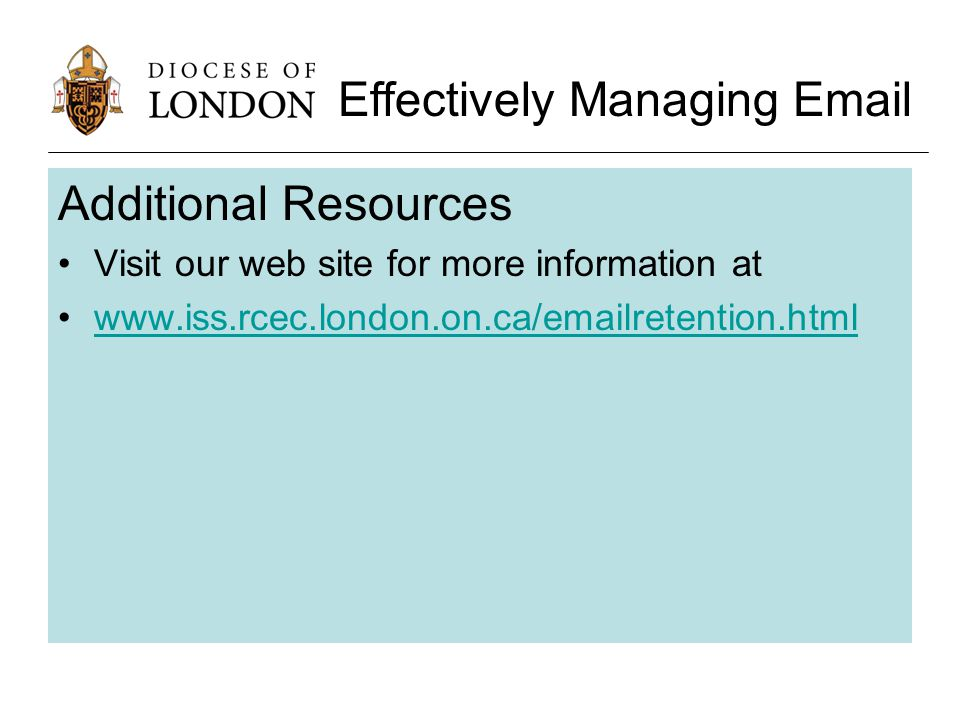 Additional Resources Visit our web site for more information at www.iss.rcec.london.on.ca/emailretention.html Effectively Managing Email