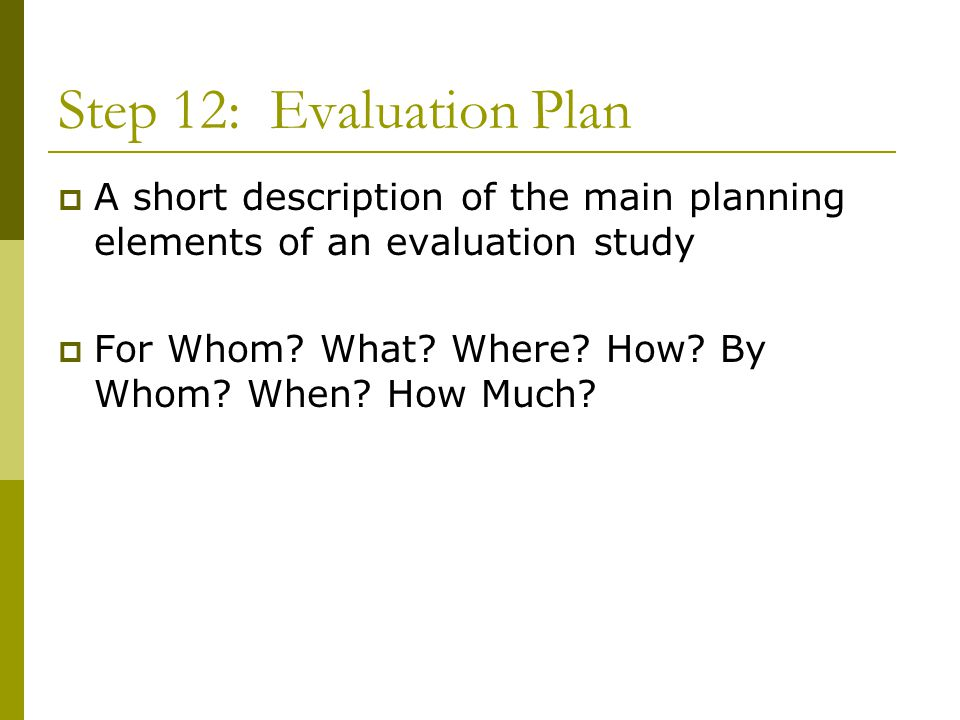 Step 12: Evaluation Plan  A short description of the main planning elements of an evaluation study  For Whom.
