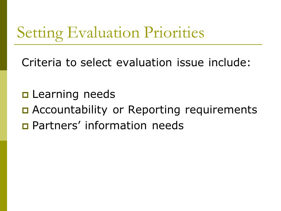 Setting Evaluation Priorities Criteria to select evaluation issue include:  Learning needs  Accountability or Reporting requirements  Partners' information needs