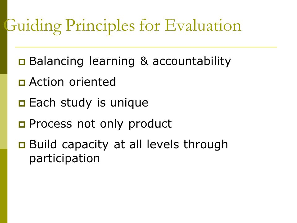 Guiding Principles for Evaluation  Balancing learning & accountability  Action oriented  Each study is unique  Process not only product  Build capacity at all levels through participation