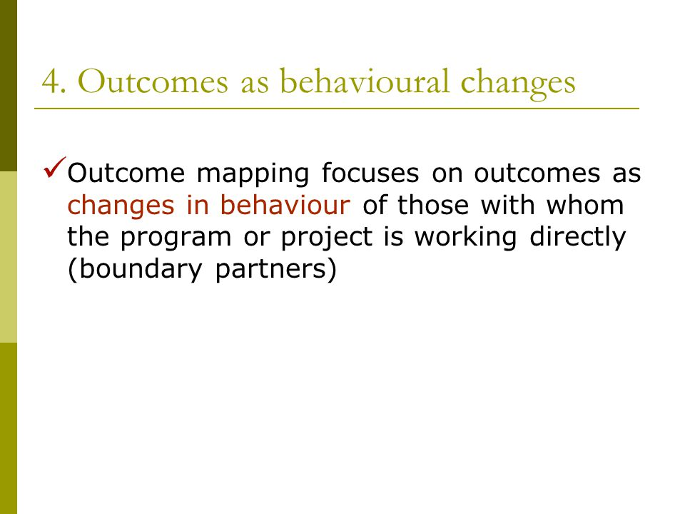 4. Outcomes as behavioural changes Outcome mapping focuses on outcomes as changes in behaviour of those with whom the program or project is working di