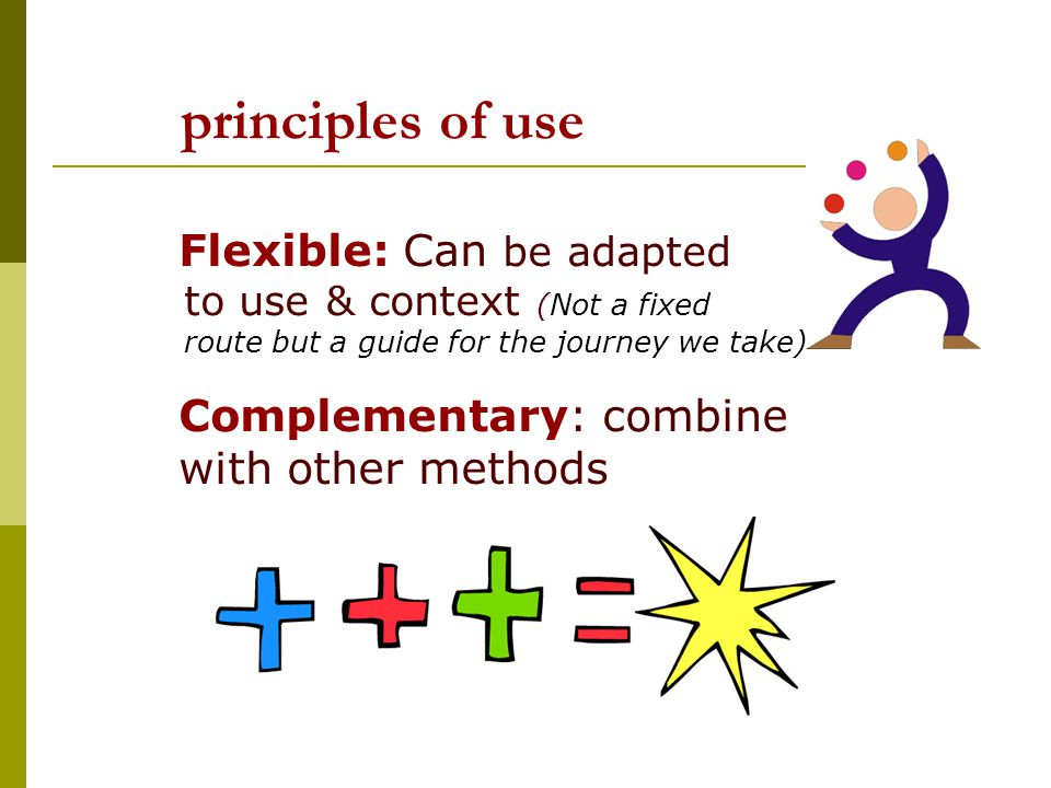 principles of use Flexible: Can be adapted to use & context (Not a fixed route but a guide for the journey we take) Complementary: combine with other methods