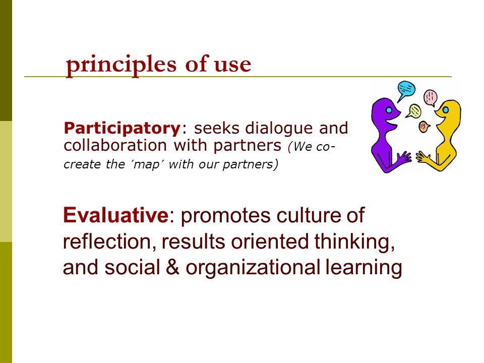 principles of use Participatory: seeks dialogue and collaboration with partners (We co- create the ´map´ with our partners) Evaluative: promotes culture of reflection, results oriented thinking, and social & organizational learning