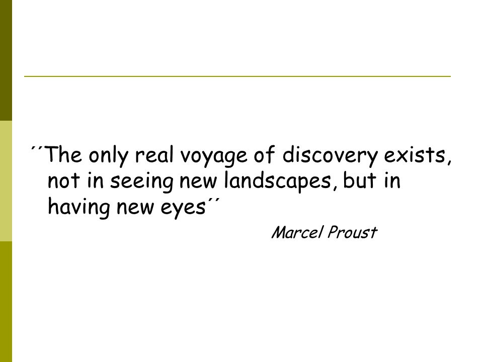 ´´The only real voyage of discovery exists, not in seeing new landscapes, but in having new eyes´´ Marcel Proust