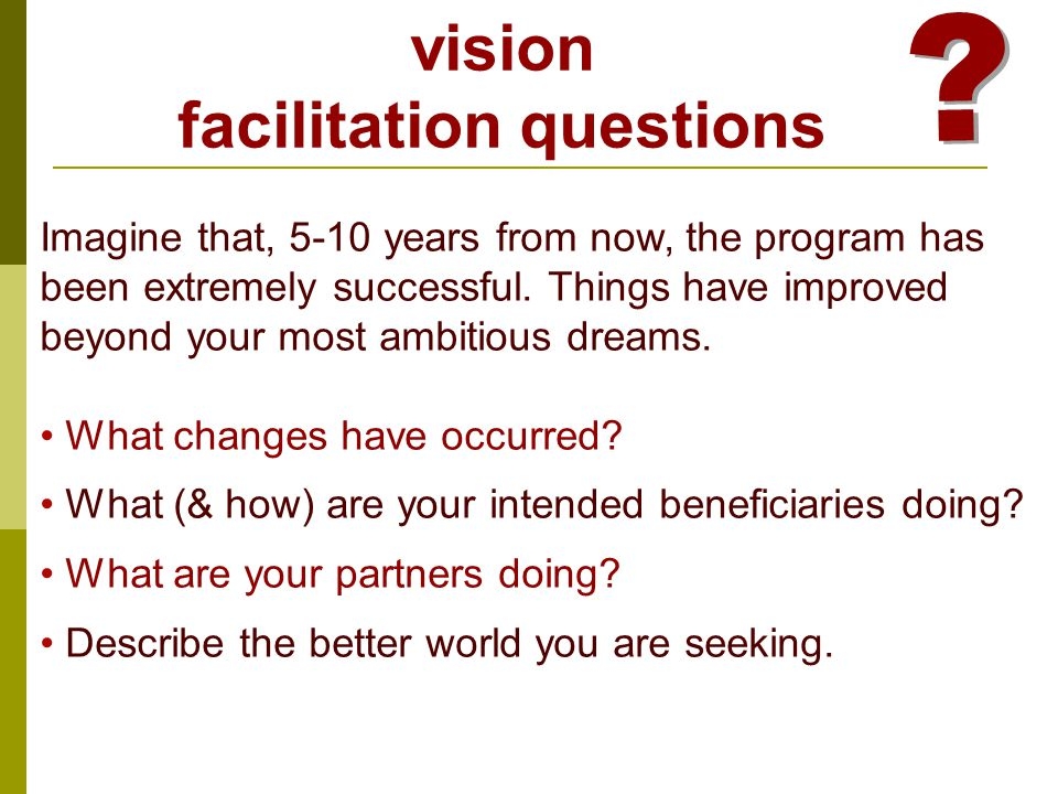 vision facilitation questions Imagine that, 5-10 years from now, the program has been extremely successful.