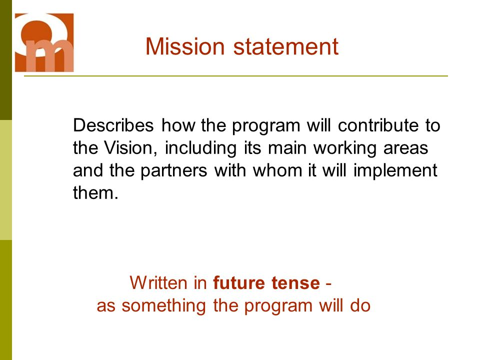 Mission statement Describes how the program will contribute to the Vision, including its main working areas and the partners with whom it will implement them.