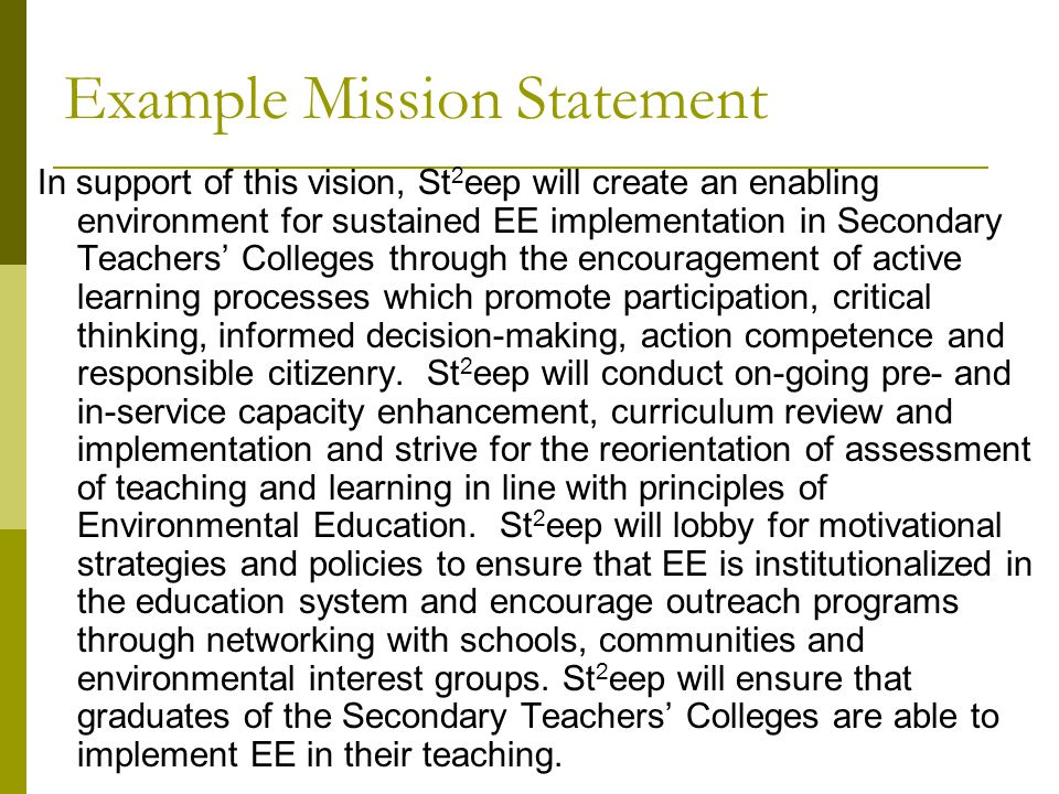 Example Mission Statement In support of this vision, St 2 eep will create an enabling environment for sustained EE implementation in Secondary Teachers' Colleges through the encouragement of active learning processes which promote participation, critical thinking, informed decision-making, action competence and responsible citizenry.