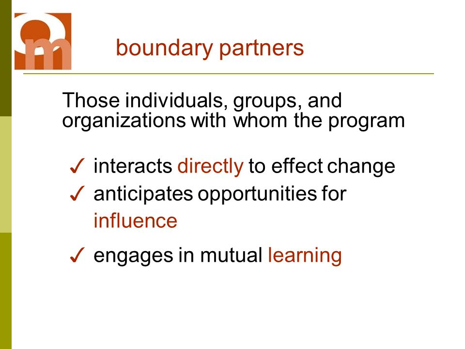 boundary partners Those individuals, groups, and organizations with whom the program ✓ interacts directly to effect change ✓ anticipates opportunities for influence ✓ engages in mutual learning