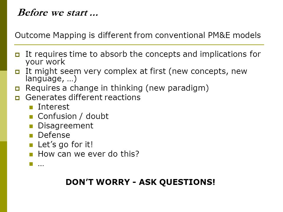 Before we start... Outcome Mapping is different from conventional PM&E models  It requires time to absorb the concepts and implications for your work