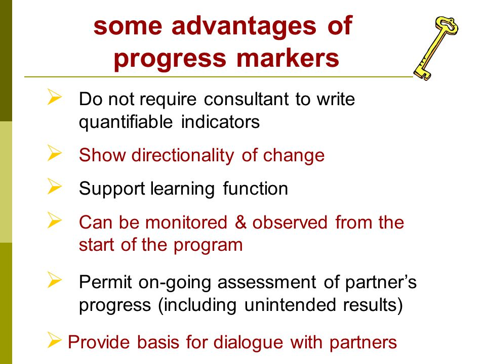  Do not require consultant to write quantifiable indicators  Show directionality of change  Support learning function  Can be monitored & observed from the start of the program  Permit on-going assessment of partner's progress (including unintended results)  Provide basis for dialogue with partners some advantages of progress markers