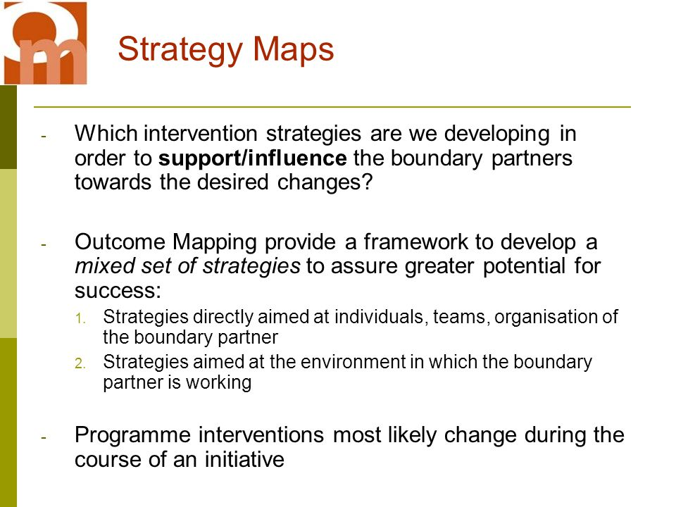 Strategy Maps - Which intervention strategies are we developing in order to support/influence the boundary partners towards the desired changes.