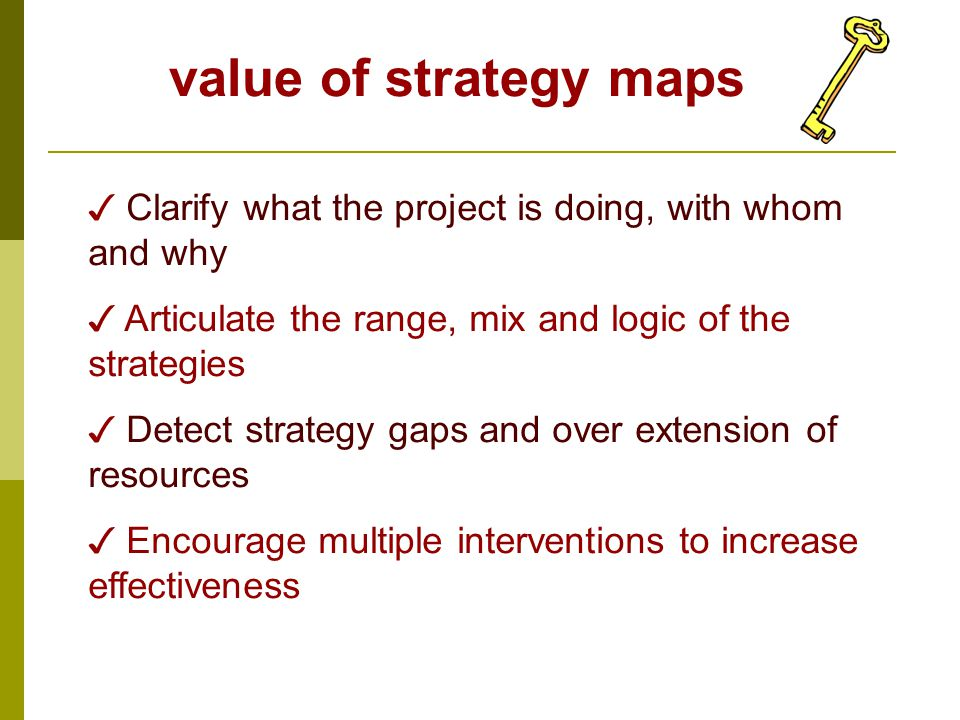 value of strategy maps ✓ Clarify what the project is doing, with whom and why ✓ Articulate the range, mix and logic of the strategies ✓ Detect strateg